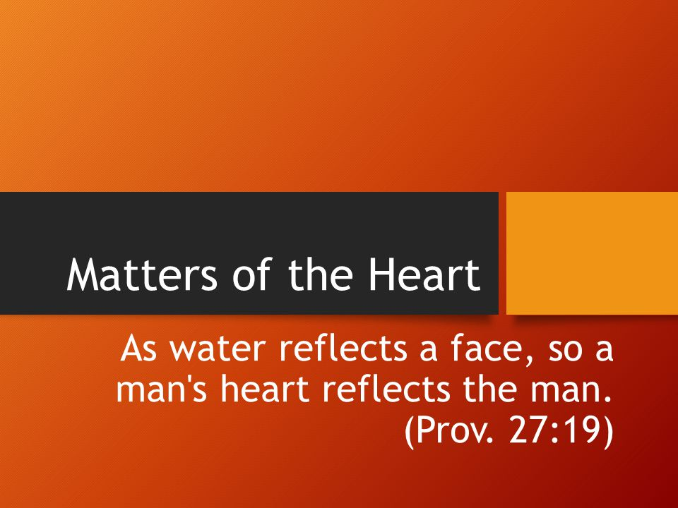 Matters of the Heart As water reflects a face, so a man s heart reflects the man. (Prov. 27:19)