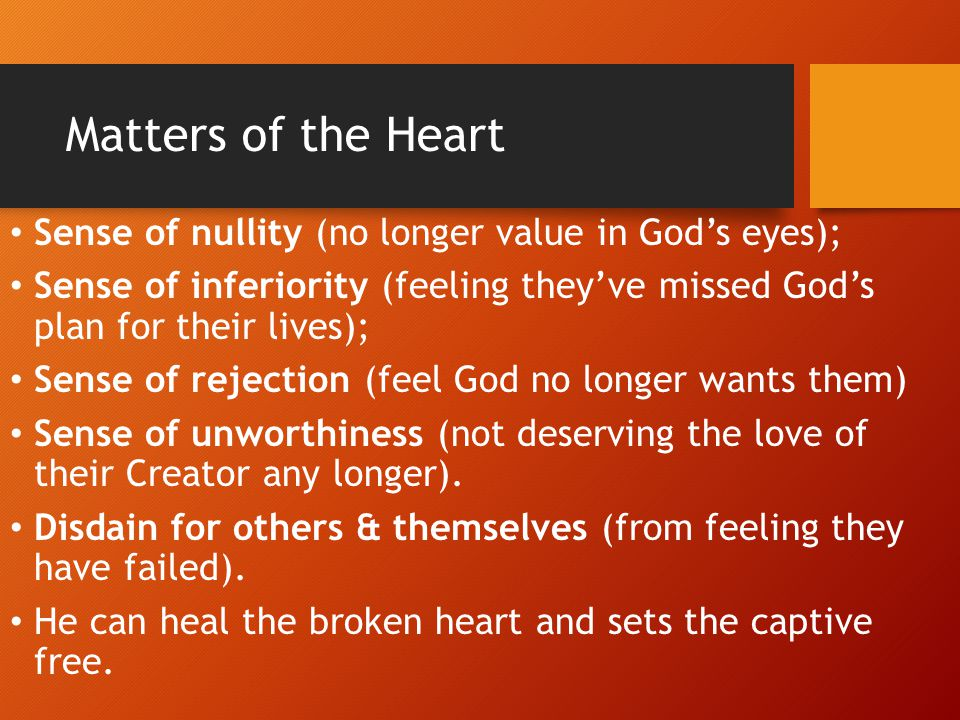 Matters of the Heart Sense of nullity (no longer value in God's eyes);