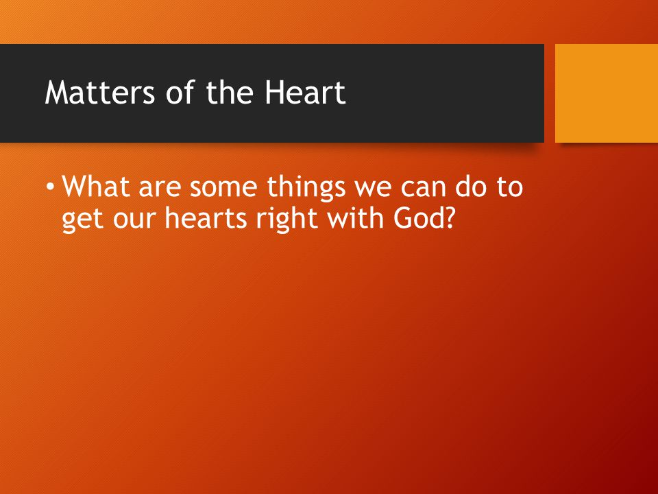 Matters of the Heart What are some things we can do to get our hearts right with God