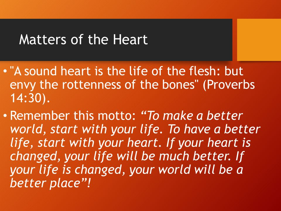Matters of the Heart A sound heart is the life of the flesh: but envy the rottenness of the bones (Proverbs 14:30).