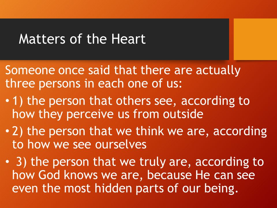 Matters of the Heart Someone once said that there are actually three persons in each one of us: