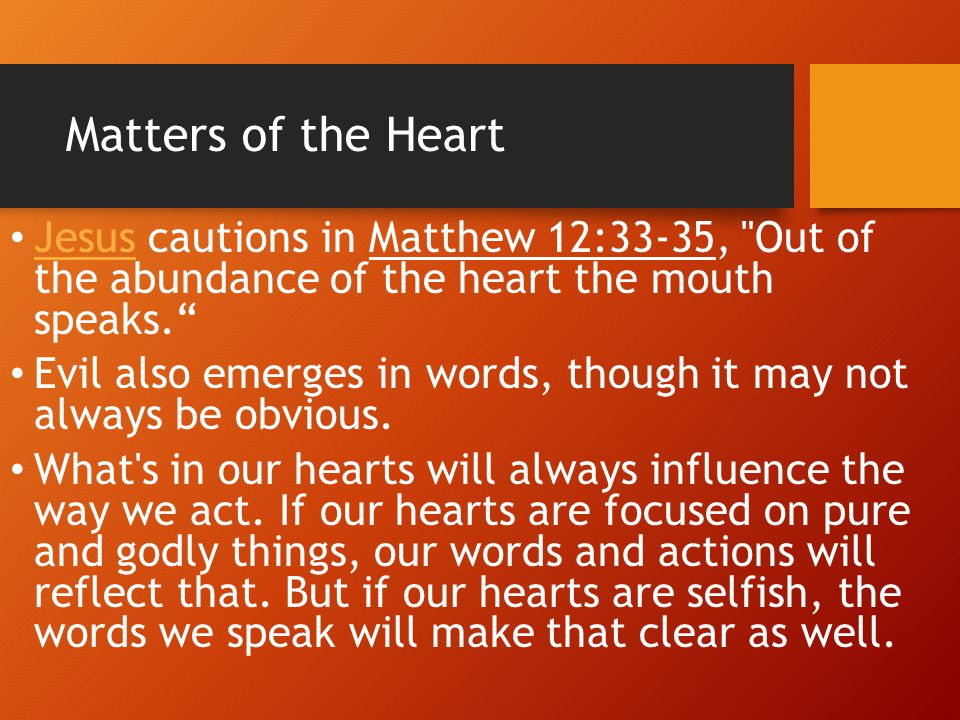 Matters of the Heart Jesus cautions in Matthew 12:33-35, Out of the abundance of the heart the mouth speaks.