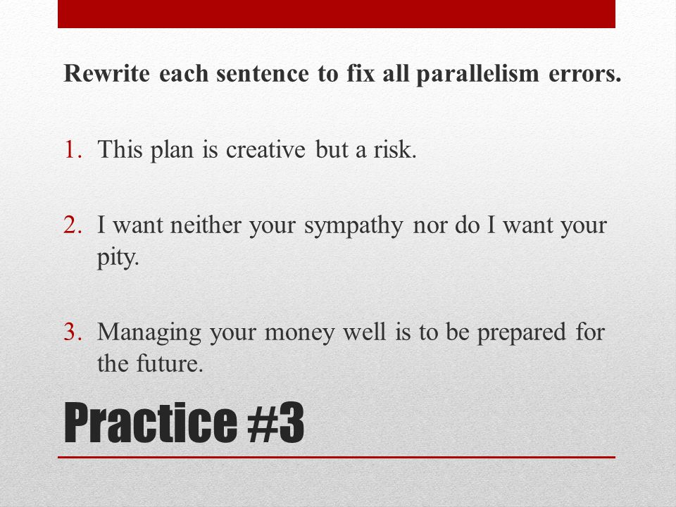 Practice #3 Rewrite each sentence to fix all parallelism errors.