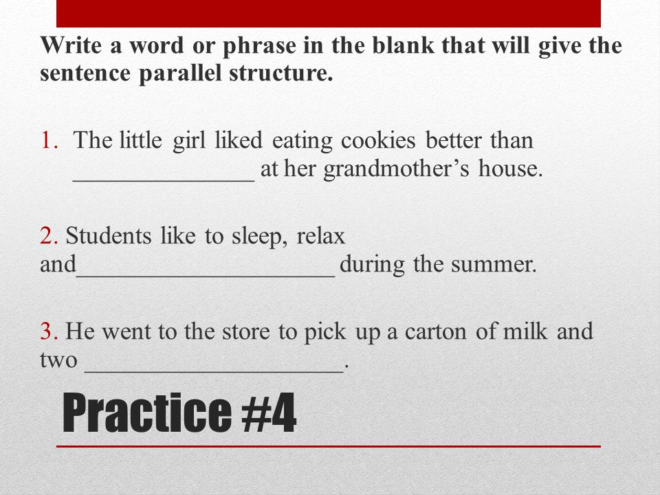 Write a word or phrase in the blank that will give the sentence parallel structure.