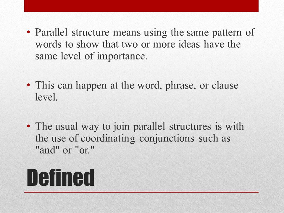 Parallel structure means using the same pattern of words to show that two or more ideas have the same level of importance.