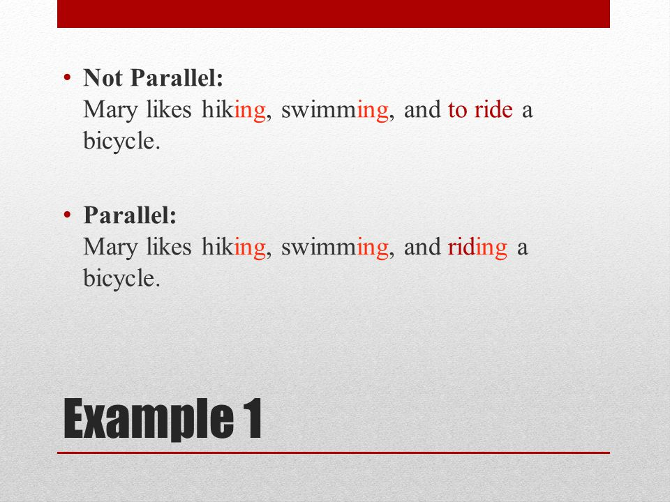 Not Parallel: Mary likes hiking, swimming, and to ride a bicycle.