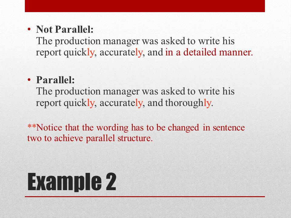 Not Parallel: The production manager was asked to write his report quickly, accurately, and in a detailed manner.