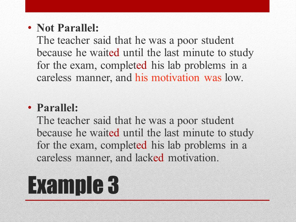 Not Parallel: The teacher said that he was a poor student because he waited until the last minute to study for the exam, completed his lab problems in a careless manner, and his motivation was low.