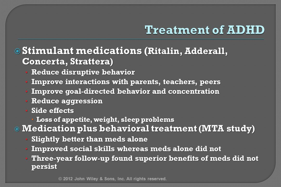 4/12/2017 Treatment of ADHD. Stimulant medications (Ritalin, Adderall, Concerta, Strattera) Reduce disruptive behavior.