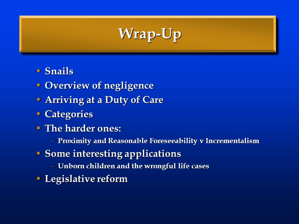 Wrap-Up Snails Overview of negligence Arriving at a Duty of Care