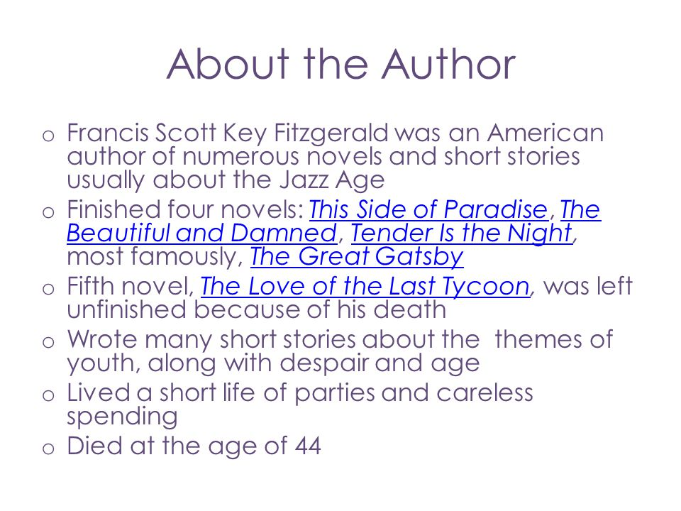 About the Author Francis Scott Key Fitzgerald was an American author of numerous novels and short stories usually about the Jazz Age.