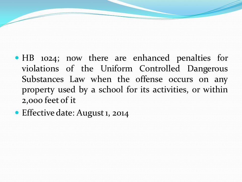 HB 1024; now there are enhanced penalties for violations of the Uniform Controlled Dangerous Substances Law when the offense occurs on any property used by a school for its activities, or within 2,000 feet of it
