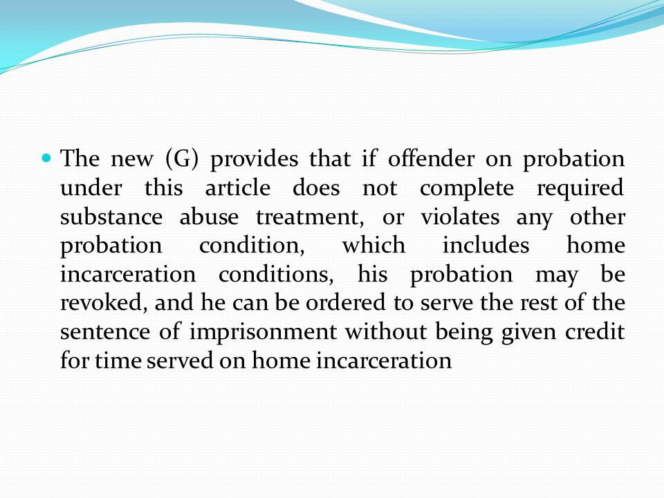 The new (G) provides that if offender on probation under this article does not complete required substance abuse treatment, or violates any other probation condition, which includes home incarceration conditions, his probation may be revoked, and he can be ordered to serve the rest of the sentence of imprisonment without being given credit for time served on home incarceration