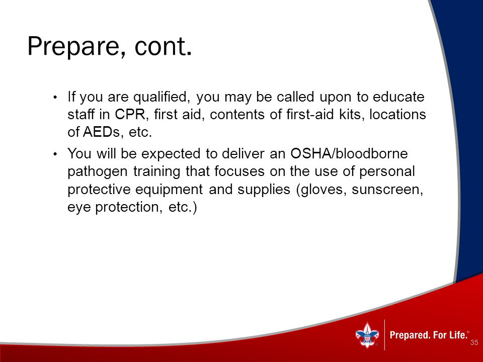 Prepare, cont. If you are qualified, you may be called upon to educate staff in CPR, first aid, contents of first-aid kits, locations of AEDs, etc.