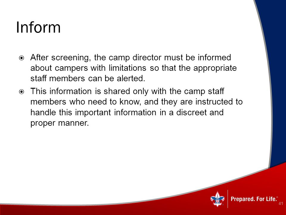 Inform After screening, the camp director must be informed about campers with limitations so that the appropriate staff members can be alerted.