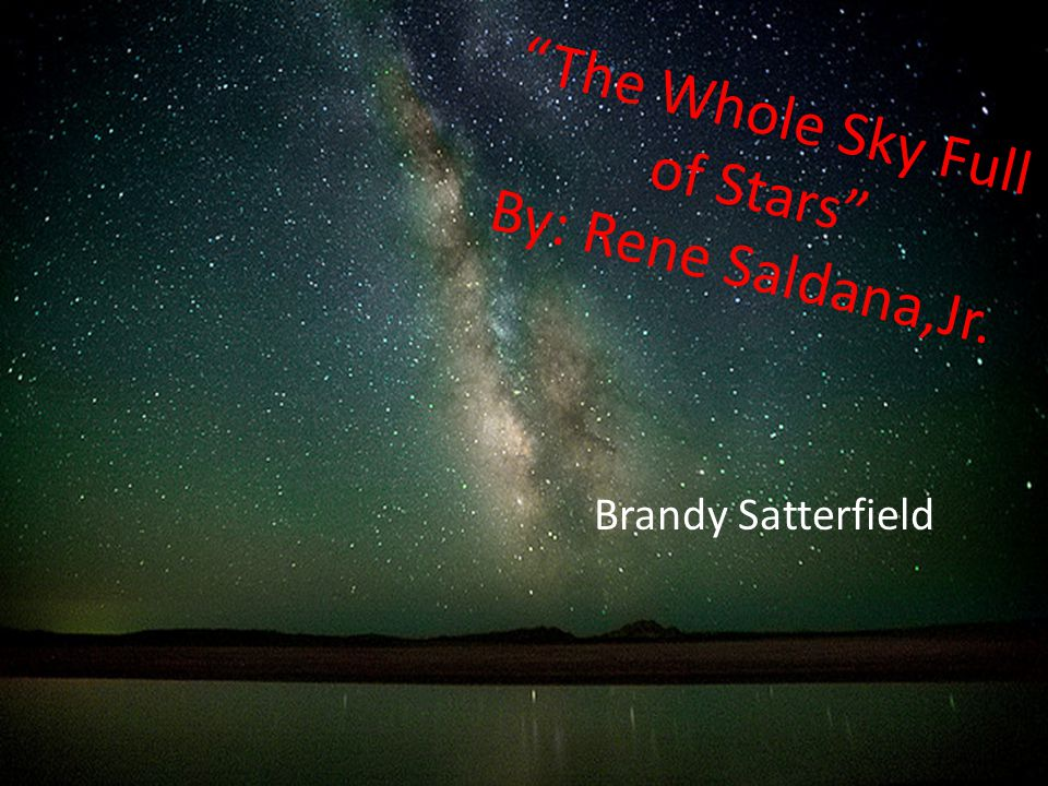The Whole Sky Full of Stars By: Rene Saldana,Jr.
