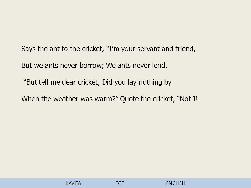 Says the ant to the cricket, I'm your servant and friend, But we ants never borrow; We ants never lend.