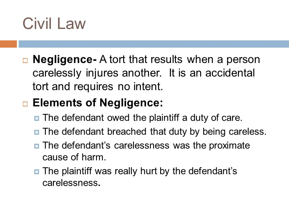 Civil Law Negligence- A tort that results when a person carelessly injures another. It is an accidental tort and requires no intent.