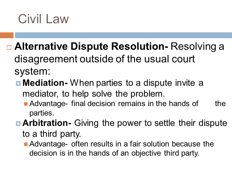 Civil Law Alternative Dispute Resolution- Resolving a disagreement outside of the usual court system: