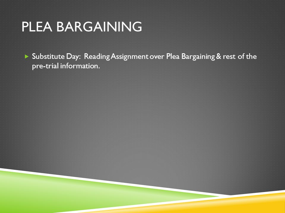 Plea bargaining Substitute Day: Reading Assignment over Plea Bargaining & rest of the pre-trial information.