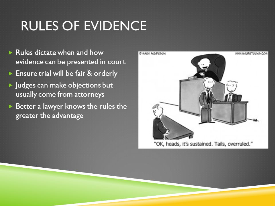 Rules of evidence Rules dictate when and how evidence can be presented in court. Ensure trial will be fair & orderly.