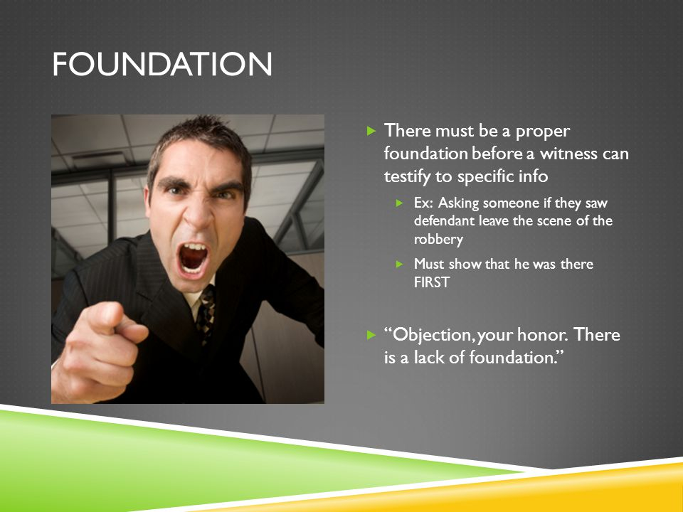 Foundation There must be a proper foundation before a witness can testify to specific info.
