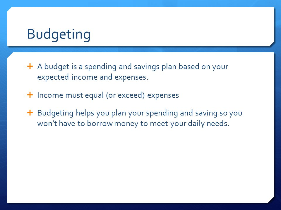 Budgeting A budget is a spending and savings plan based on your expected income and expenses. Income must equal (or exceed) expenses.