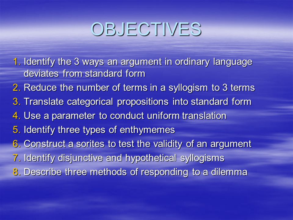 OBJECTIVES Identify the 3 ways an argument in ordinary language deviates from standard form. Reduce the number of terms in a syllogism to 3 terms.