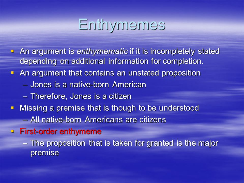 Enthymemes An argument is enthymematic if it is incompletely stated depending on additional information for completion.