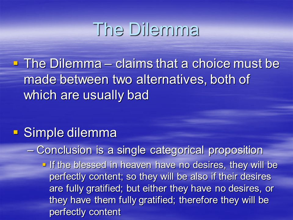 The Dilemma The Dilemma – claims that a choice must be made between two alternatives, both of which are usually bad.