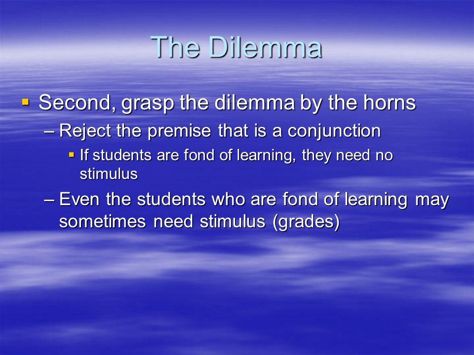 The Dilemma Second, grasp the dilemma by the horns