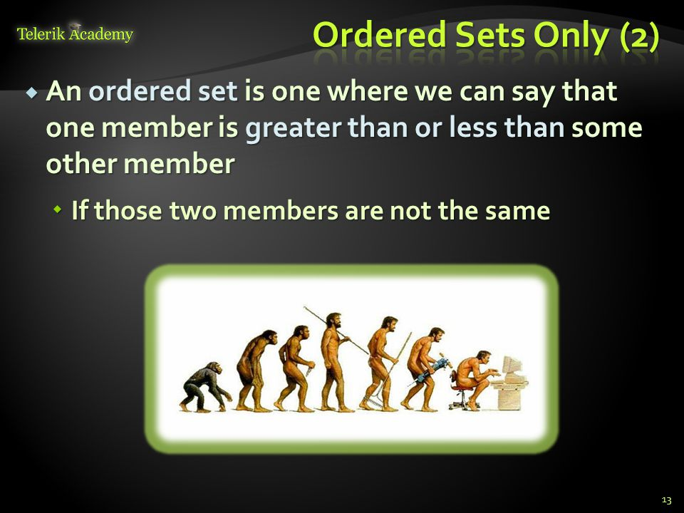 Ordered Sets Only (2) An ordered set is one where we can say that one member is greater than or less than some other member.