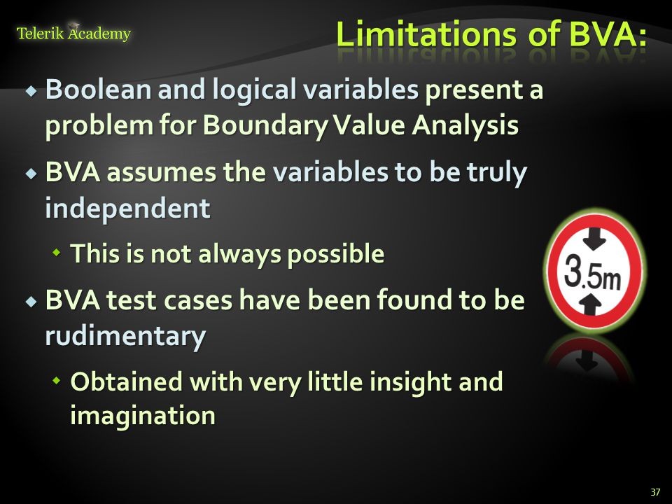 Limitations of BVA: Boolean and logical variables present a problem for Boundary Value Analysis.