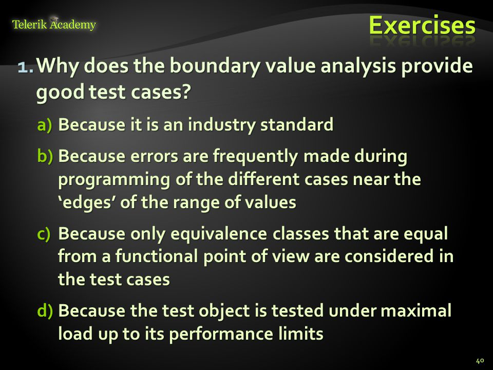 Exercises Why does the boundary value analysis provide good test cases Because it is an industry standard.