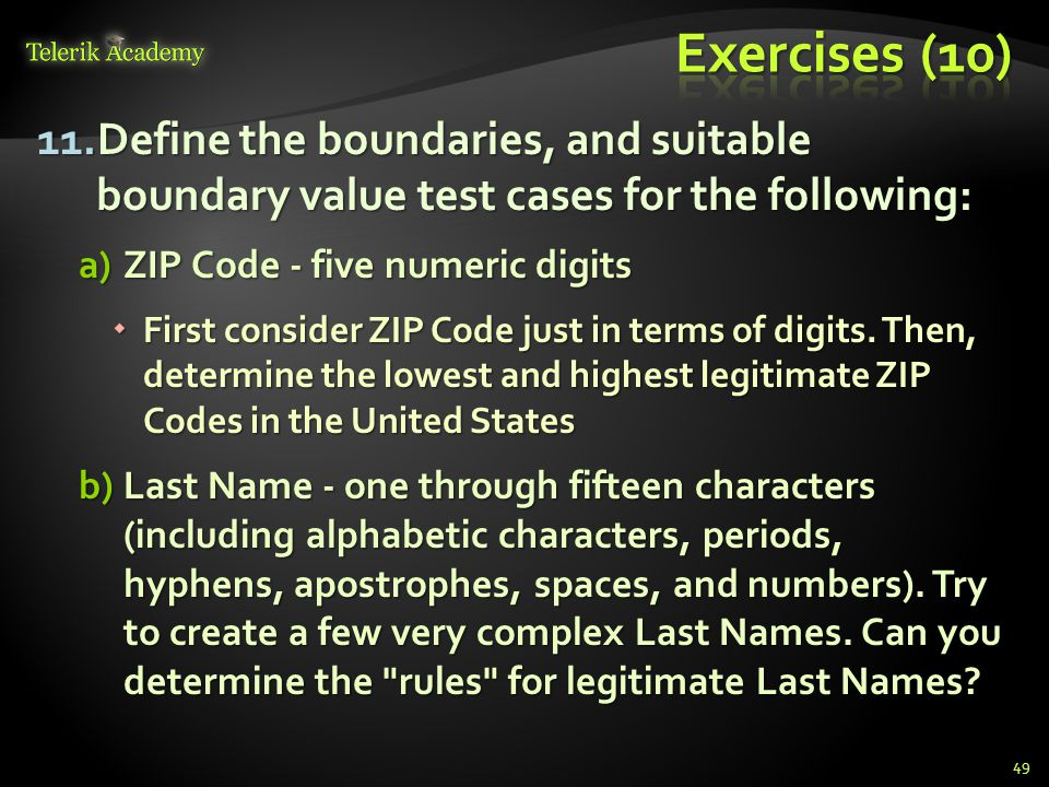 Exercises (10) Define the boundaries, and suitable boundary value test cases for the following: ZIP Code - five numeric digits.