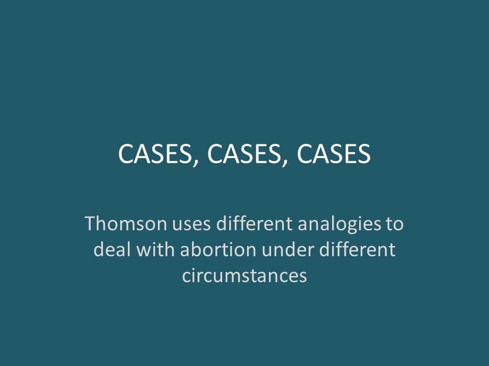 CASES, CASES, CASES Thomson uses different analogies to deal with abortion under different circumstances.
