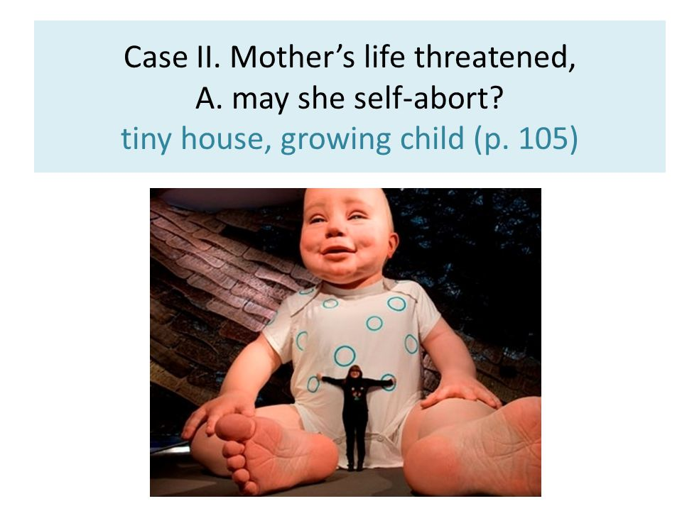 Case II. Mother's life threatened, A. may she self-abort