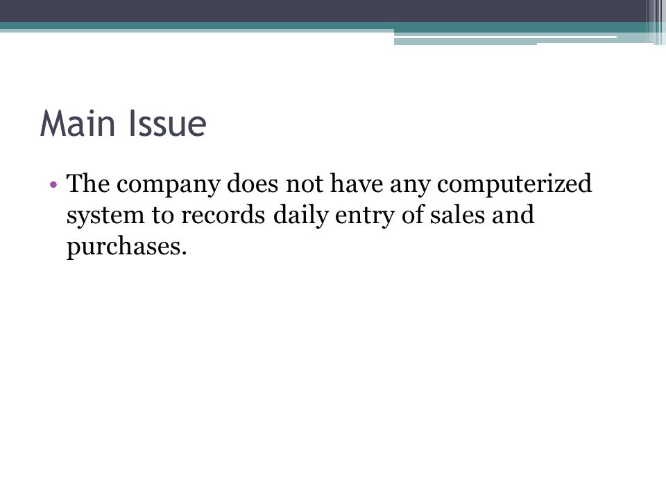 Main Issue The company does not have any computerized system to records daily entry of sales and purchases.