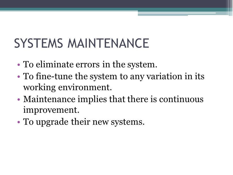 SYSTEMS MAINTENANCE To eliminate errors in the system.