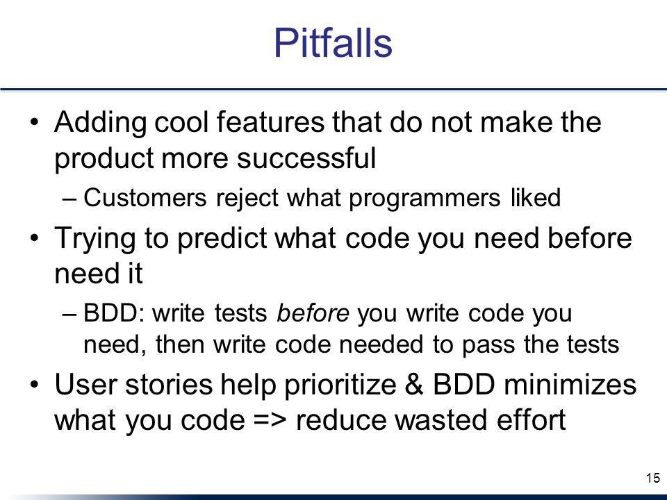 Pitfalls Adding cool features that do not make the product more successful. Customers reject what programmers liked.
