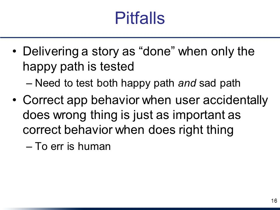 Pitfalls Delivering a story as done when only the happy path is tested. Need to test both happy path and sad path.