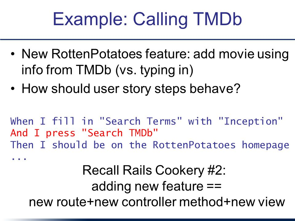 Example: Calling TMDb New RottenPotatoes feature: add movie using info from TMDb (vs. typing in) How should user story steps behave