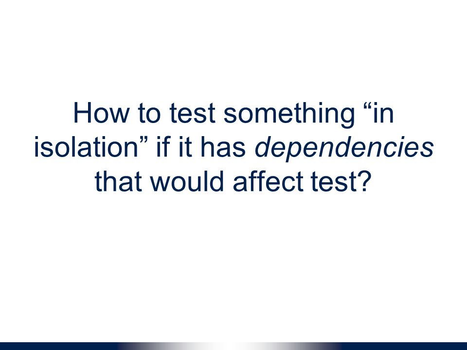 How to test something in isolation if it has dependencies that would affect test