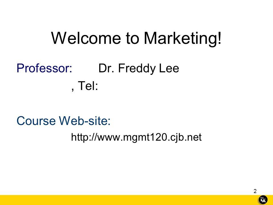Welcome to Marketing! Professor: Dr. Freddy Lee , Tel: