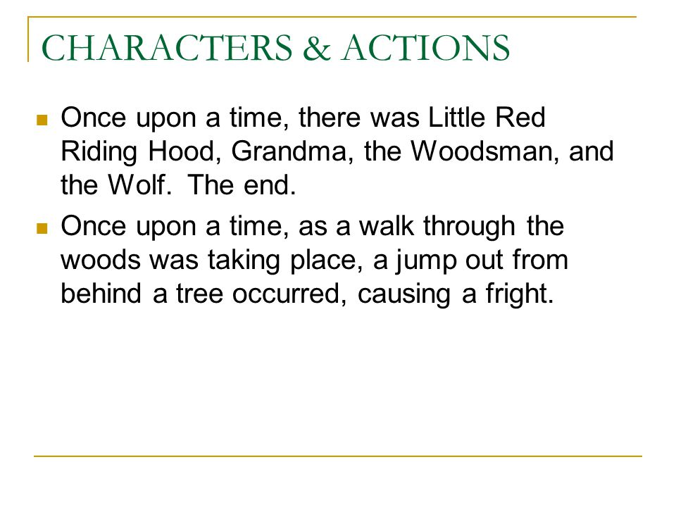 CHARACTERS & ACTIONS Once upon a time, there was Little Red Riding Hood, Grandma, the Woodsman, and the Wolf. The end.