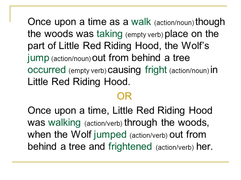 Once upon a time as a walk (action/noun) though the woods was taking (empty verb) place on the part of Little Red Riding Hood, the Wolf's jump (action/noun) out from behind a tree occurred (empty verb) causing fright (action/noun) in Little Red Riding Hood.