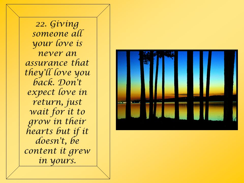 22. Giving someone all your love is never an assurance that they ll love you back.