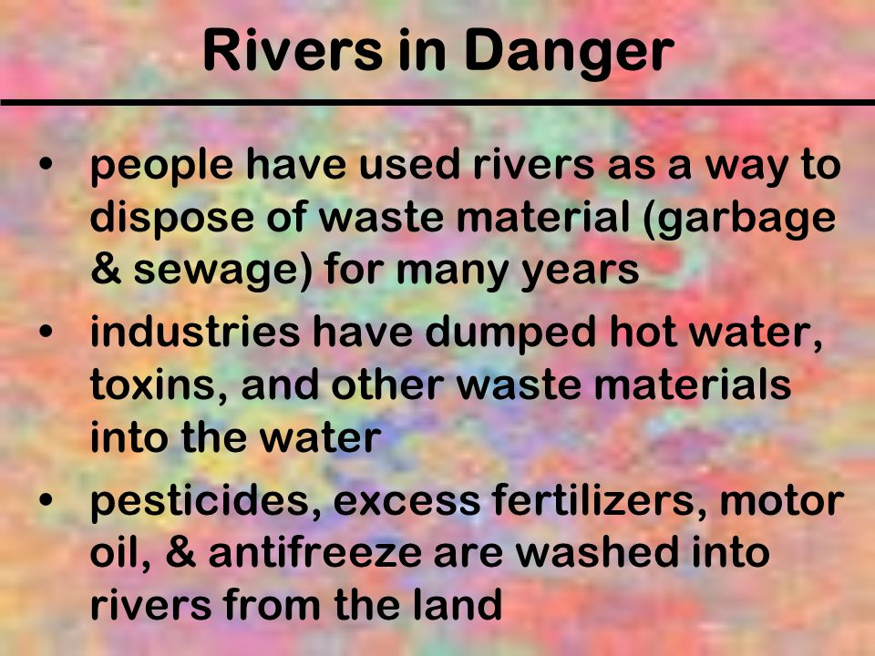 Rivers in Danger people have used rivers as a way to dispose of waste material (garbage & sewage) for many years.