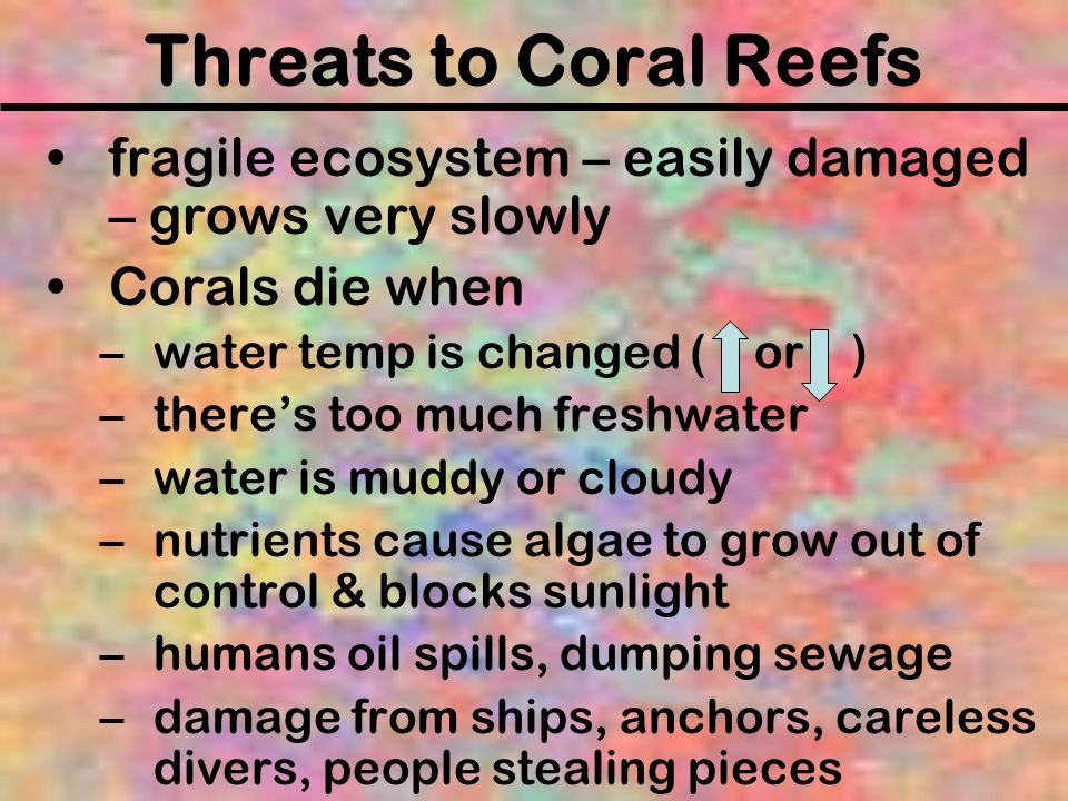 Threats to Coral Reefs fragile ecosystem – easily damaged – grows very slowly. Corals die when. water temp is changed ( or )