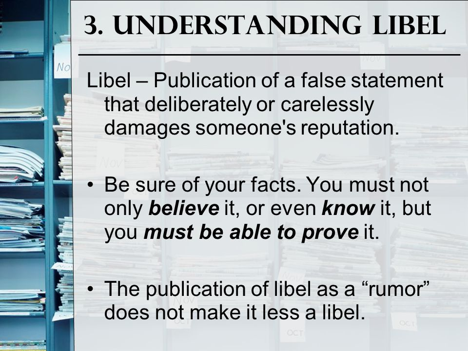 3. Understanding Libel Libel – Publication of a false statement that deliberately or carelessly damages someone s reputation.